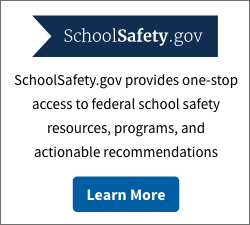 SchoolSafety.gov - SchoolSafety.gov provides one-stop access to federal school safety resources, programs, and actionable recommendations.  Learn More.